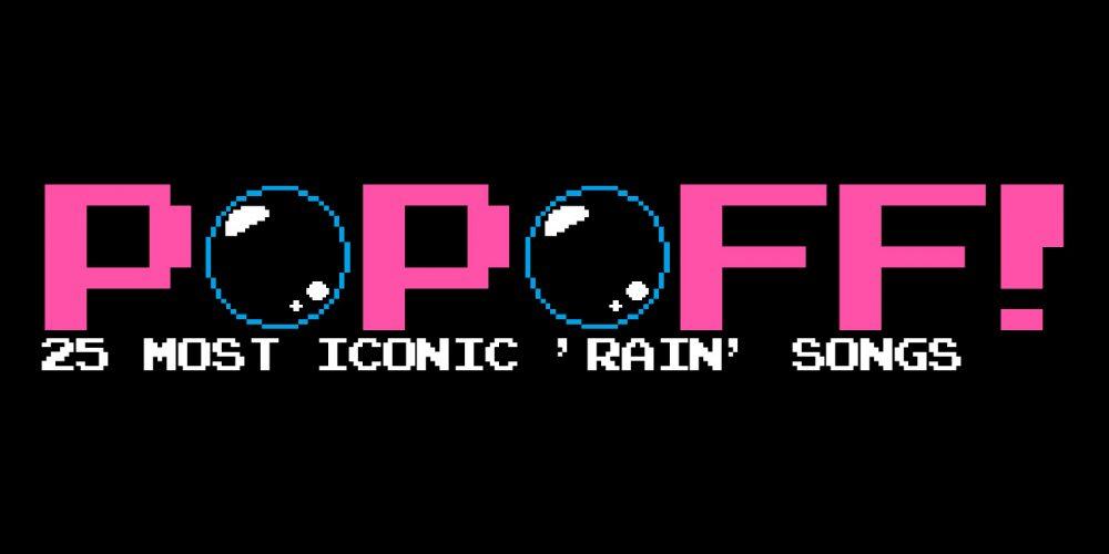 PopOff! #84: 24 Most Iconic Rain Songs